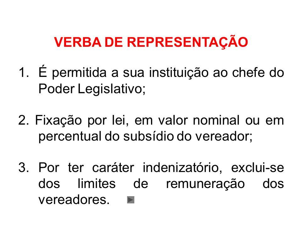 VERBA DE REPRESENTAÇÃO 1.É permitida a sua instituição ao chefe do Poder Legislativo; 2. Fixação por lei, em valor nominal ou em percentual do subsídi