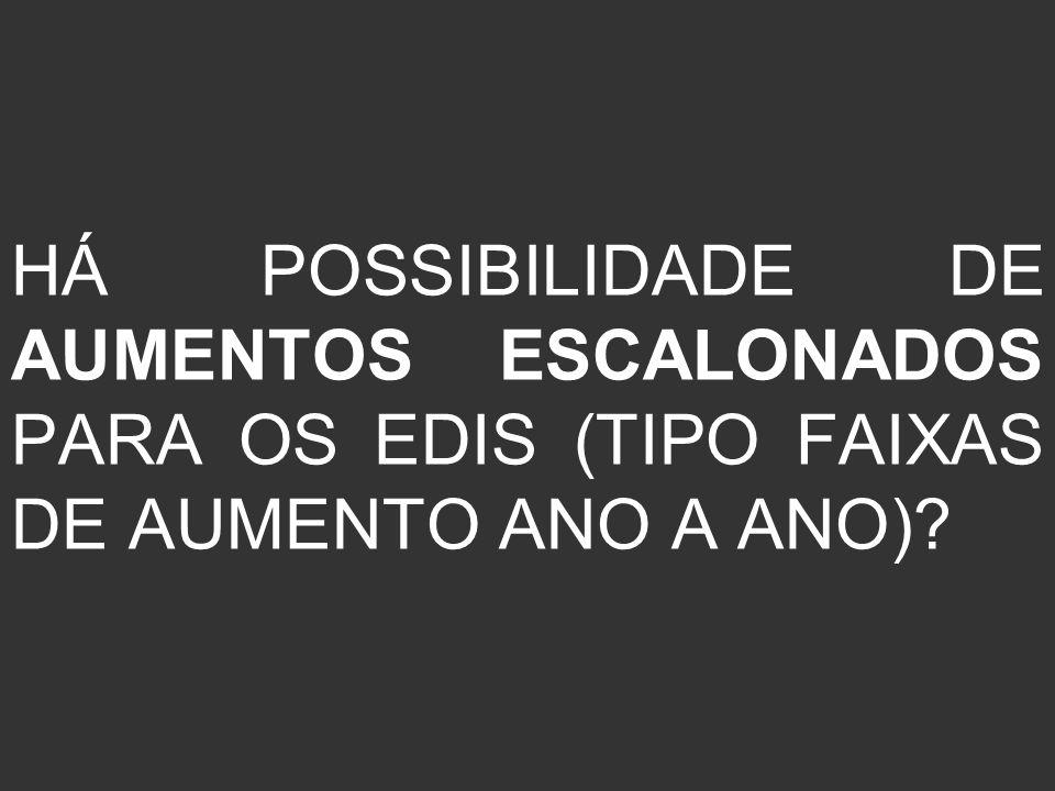 HÁ POSSIBILIDADE DE AUMENTOS ESCALONADOS PARA OS EDIS (TIPO FAIXAS DE AUMENTO ANO A ANO)?
