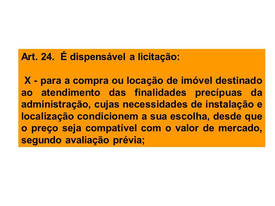 Art. 24. É dispensável a licitação: X - para a compra ou locação de imóvel destinado ao atendimento das finalidades precípuas da administração, cujas
