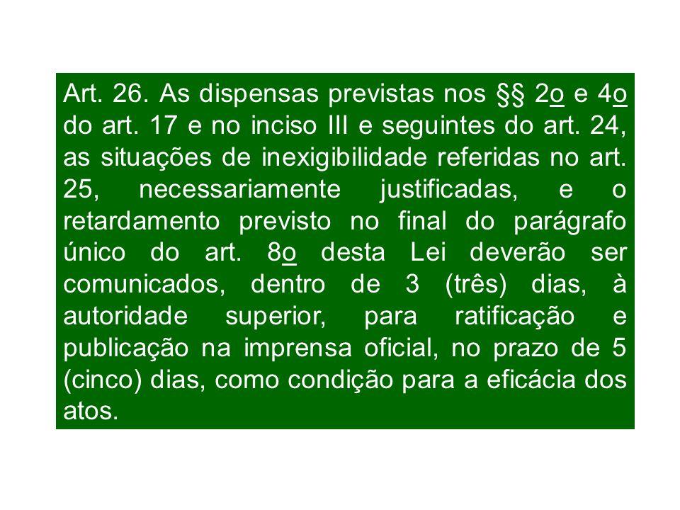 Art. 26. As dispensas previstas nos §§ 2o e 4o do art. 17 e no inciso III e seguintes do art. 24, as situações de inexigibilidade referidas no art. 25