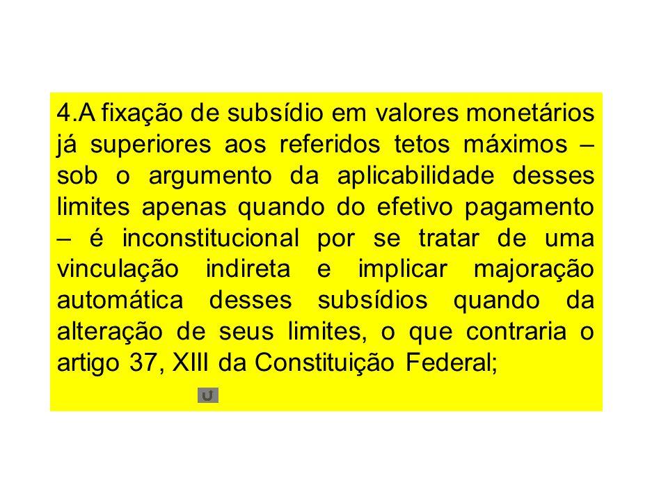 4.A fixação de subsídio em valores monetários já superiores aos referidos tetos máximos – sob o argumento da aplicabilidade desses limites apenas quan