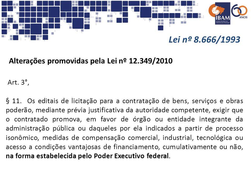 Lei nº 8.666/1993 Alterações promovidas pela Lei nº 12.349/2010 Art. 3°, § 11. Os editais de licitação para a contratação de bens, serviços e obras po