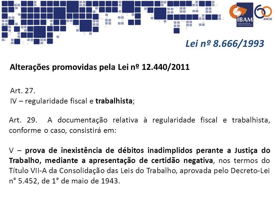 Lei nº 8.666/1993 Alterações promovidas pela Lei nº 12.440/2011 Art. 27. IV – regularidade fiscal e trabalhista; Art. 29. A documentação relativa à re