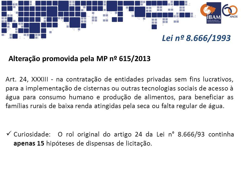 Lei nº 8.666/1993 Alteração promovida pela MP nº 615/2013 Art. 24, XXXIII - na contratação de entidades privadas sem fins lucrativos, para a implement