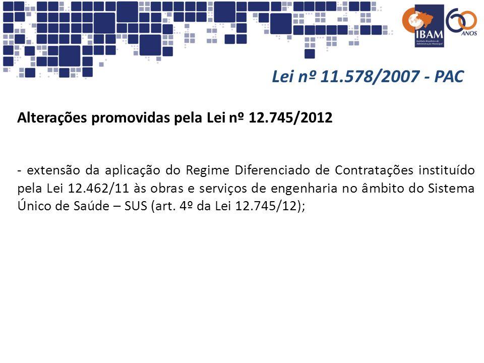 Lei nº 11.578/2007 - PAC Alterações promovidas pela Lei nº 12.745/2012 - extensão da aplicação do Regime Diferenciado de Contratações instituído pela