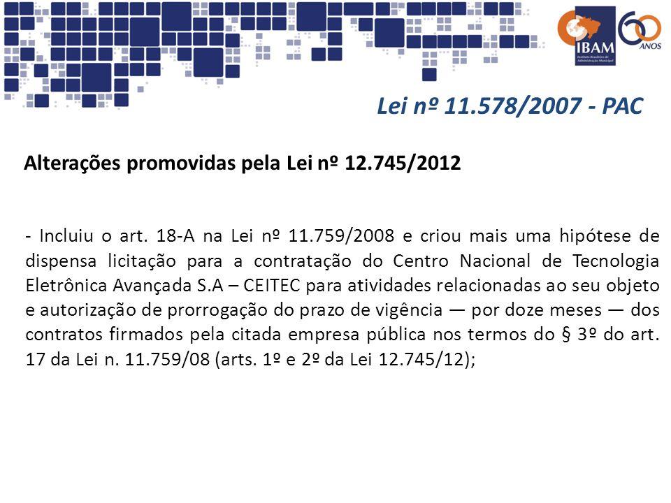 Lei nº 11.578/2007 - PAC Alterações promovidas pela Lei nº 12.745/2012 - Incluiu o art. 18-A na Lei nº 11.759/2008 e criou mais uma hipótese de dispen