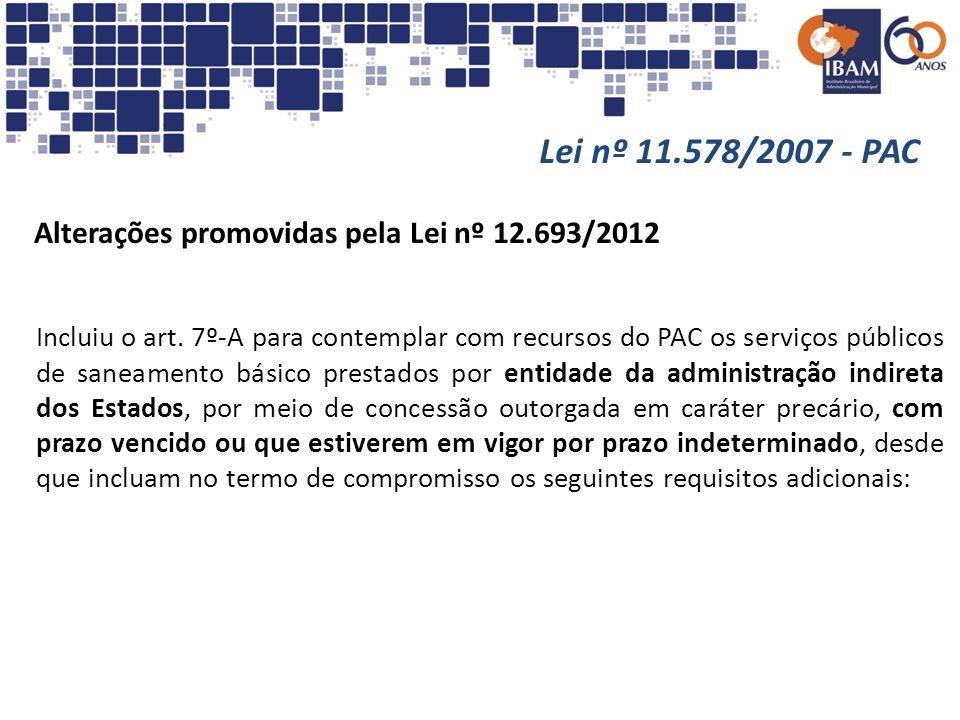 Lei nº 11.578/2007 - PAC Alterações promovidas pela Lei nº 12.693/2012 Incluiu o art. 7º-A para contemplar com recursos do PAC os serviços públicos de