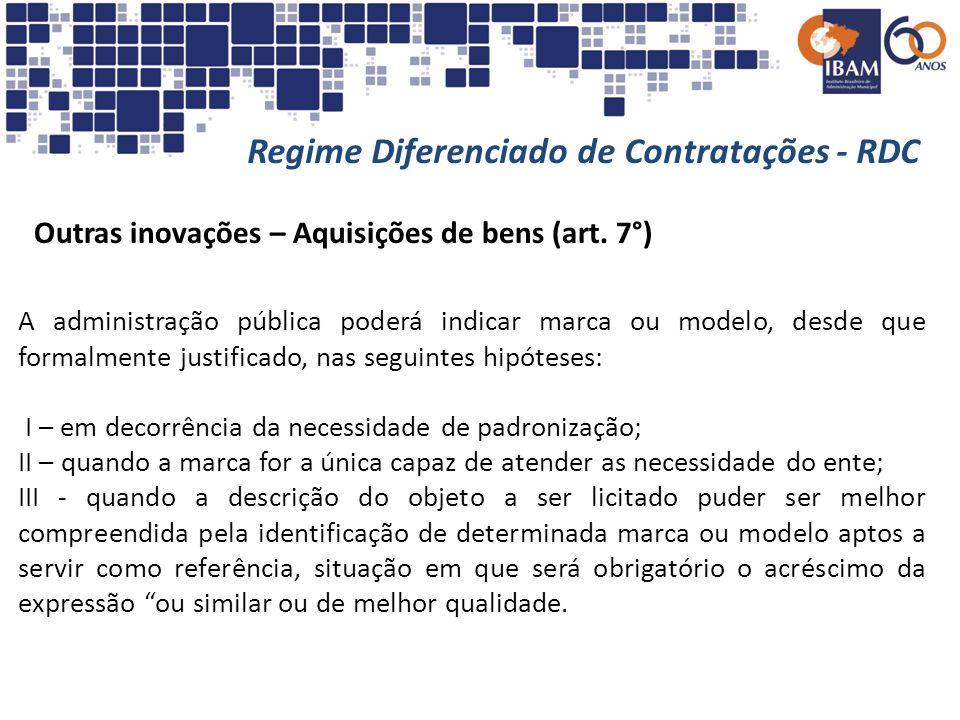 Regime Diferenciado de Contratações - RDC Outras inovações – Aquisições de bens (art. 7°) A administração pública poderá indicar marca ou modelo, desd