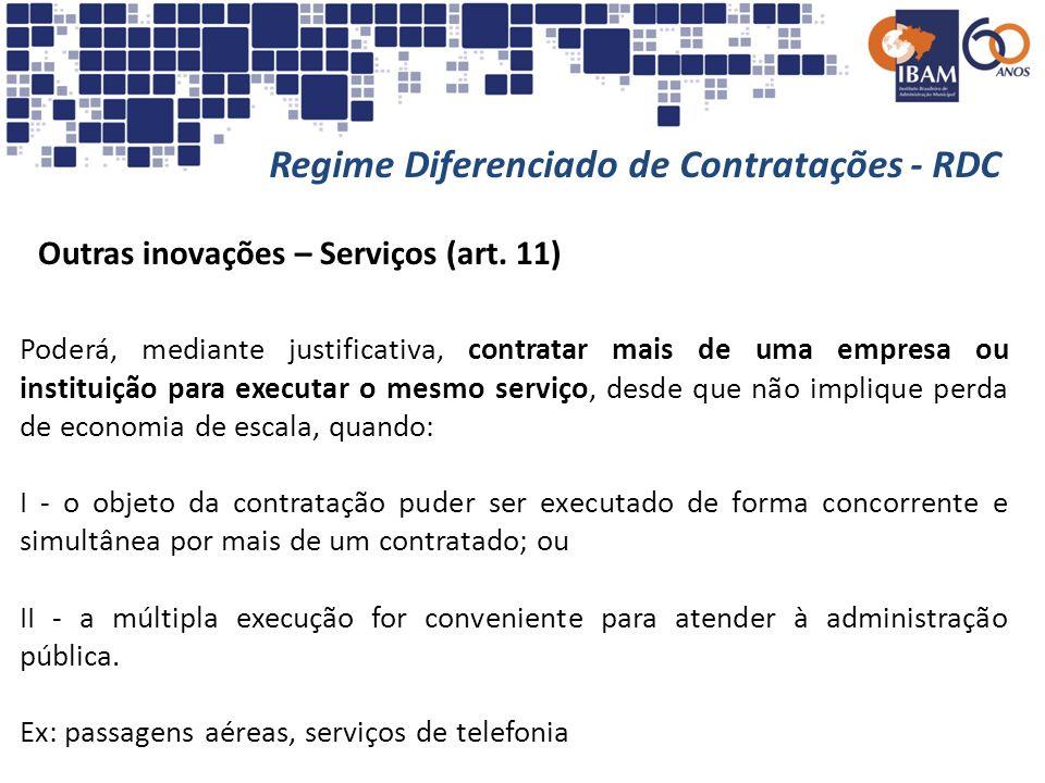 Regime Diferenciado de Contratações - RDC Outras inovações – Serviços (art. 11) Poderá, mediante justificativa, contratar mais de uma empresa ou insti