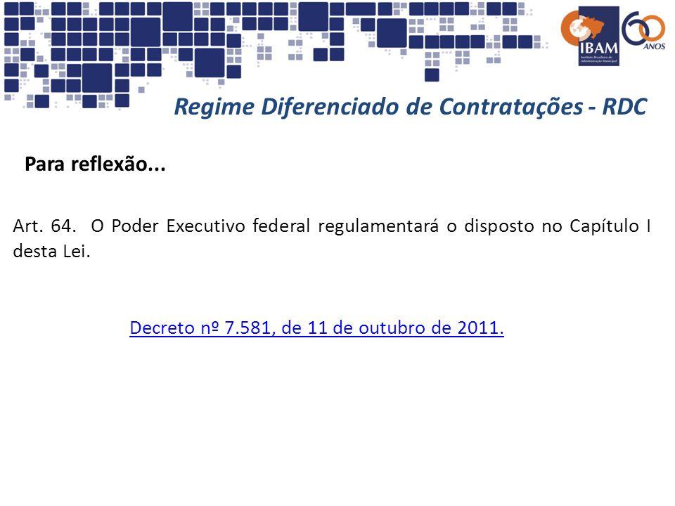 Regime Diferenciado de Contratações - RDC Para reflexão... Decreto nº 7.581, de 11 de outubro de 2011. Art. 64. O Poder Executivo federal regulamentar