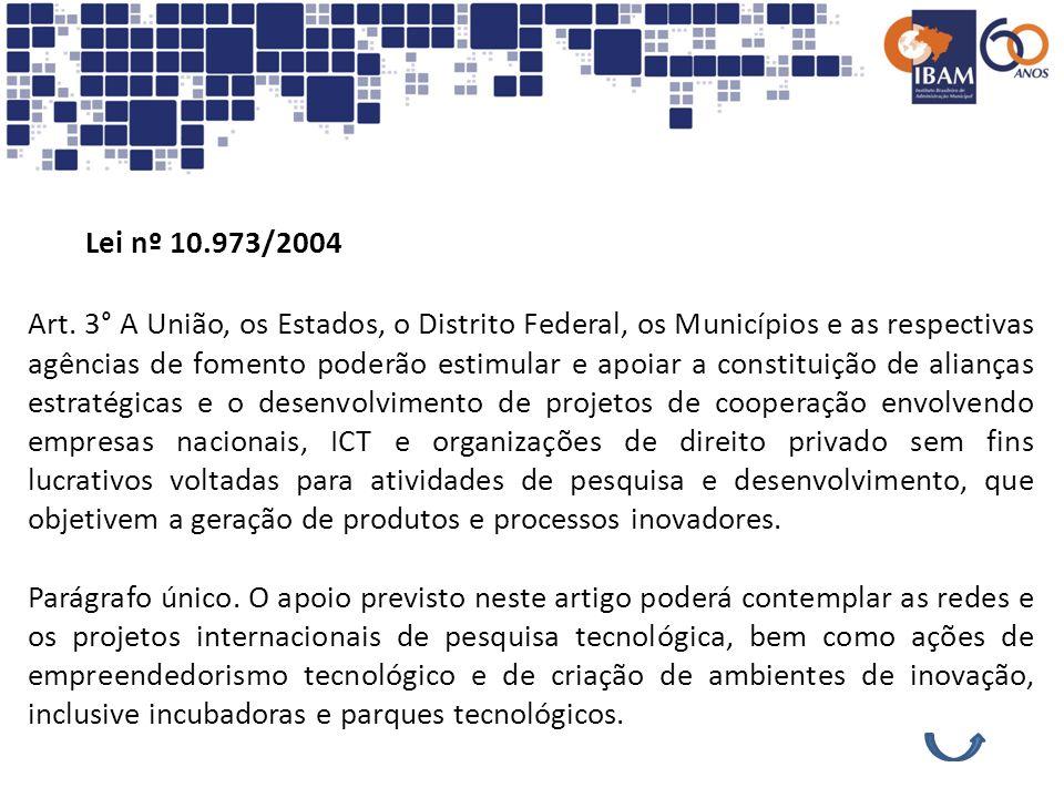 Lei nº 10.973/2004 Art. 3° A União, os Estados, o Distrito Federal, os Municípios e as respectivas agências de fomento poderão estimular e apoiar a co