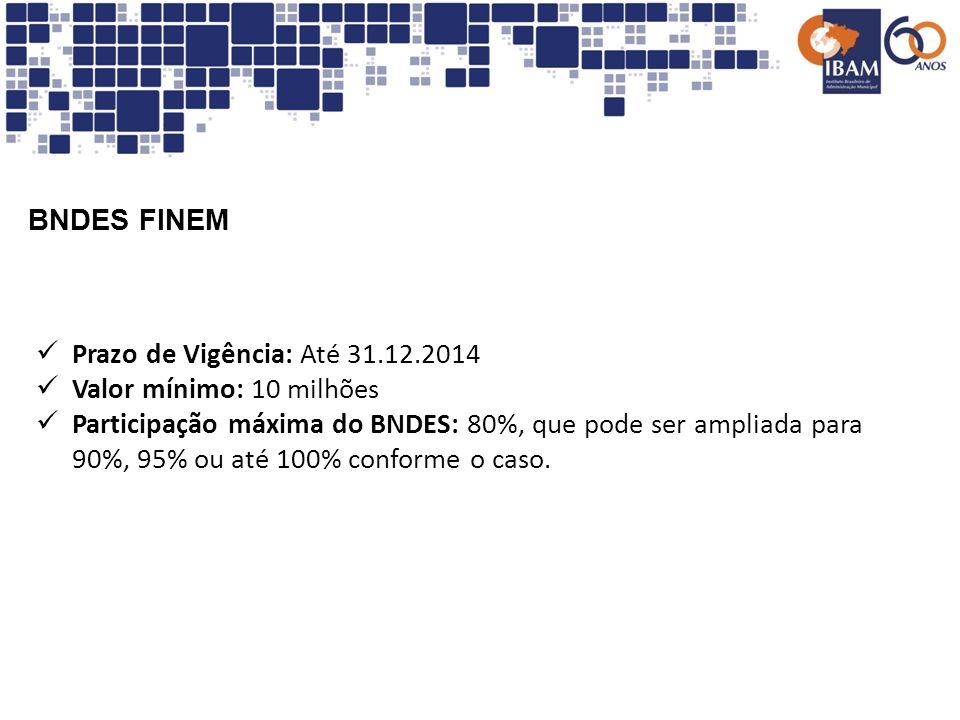 BNDES FINEM Prazo de Vigência: Até 31.12.2014 Valor mínimo: 10 milhões Participação máxima do BNDES: 80%, que pode ser ampliada para 90%, 95% ou até 1