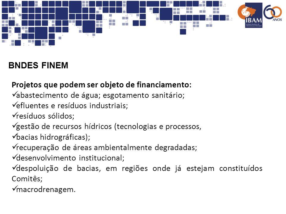 BNDES FINEM Projetos que podem ser objeto de financiamento: abastecimento de água; esgotamento sanitário; efluentes e resíduos industriais; resíduos s