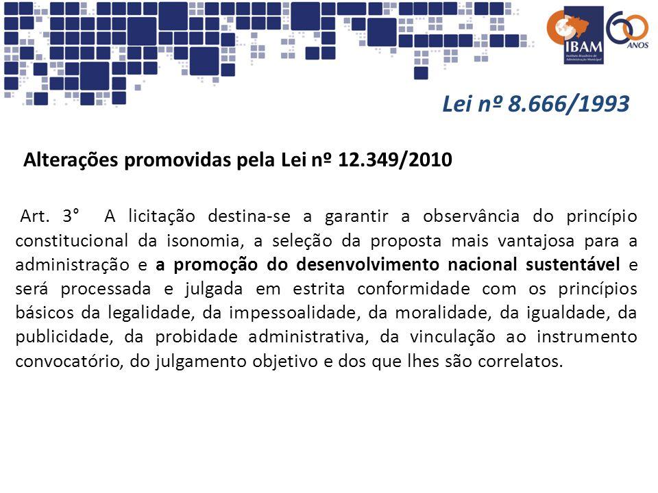 Lei nº 8.666/1993 Alterações promovidas pela Lei nº 12.349/2010 Art. 3° A licitação destina-se a garantir a observância do princípio constitucional da