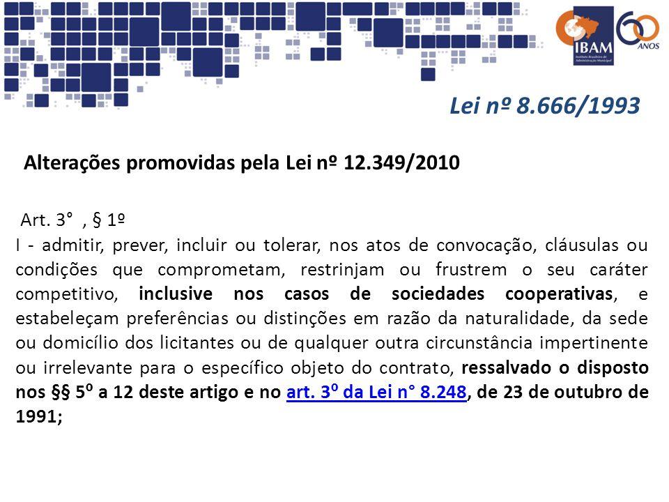 Lei nº 8.666/1993 Alterações promovidas pela Lei nº 12.349/2010 Art. 3°, § 1º I - admitir, prever, incluir ou tolerar, nos atos de convocação, cláusul