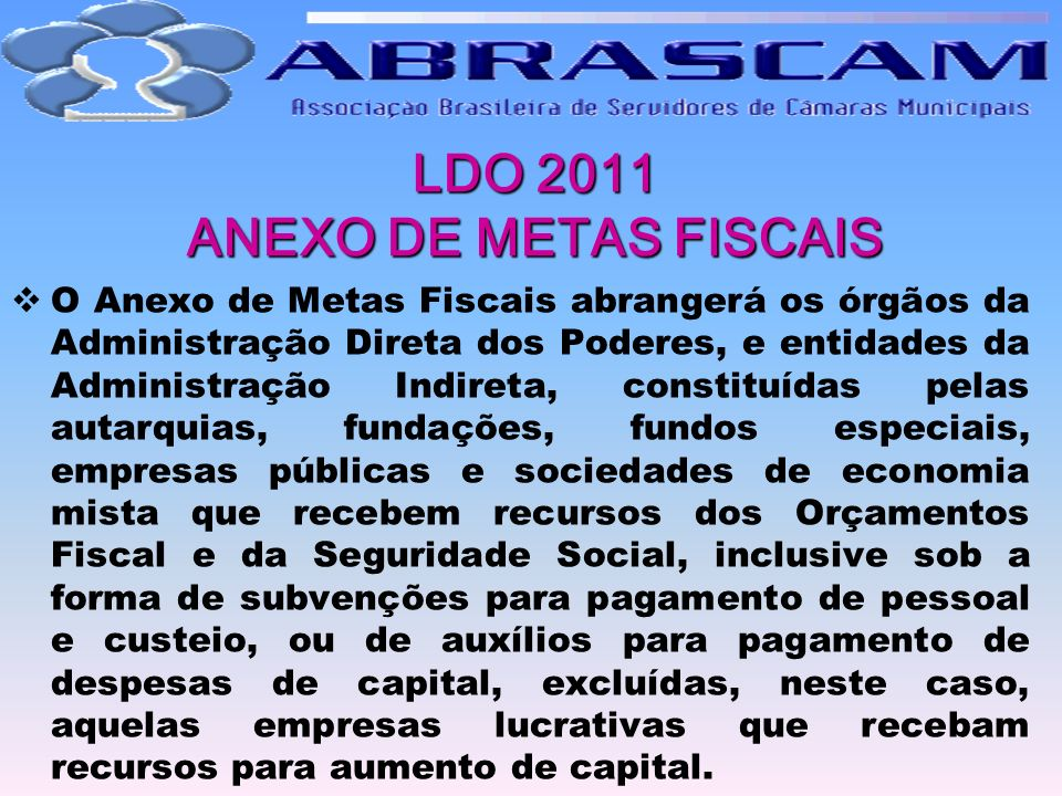 LDO 2011 ANEXO DE METAS FISCAIS O Anexo de Metas Fiscais abrangerá os órgãos da Administração Direta dos Poderes, e entidades da Administração Indiret