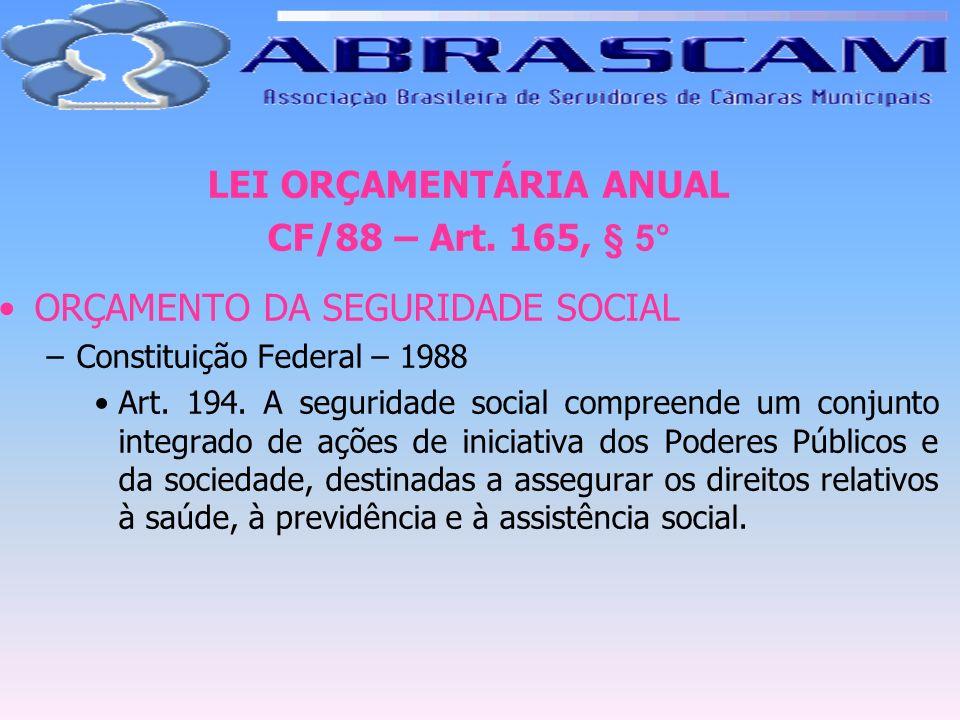 LEI ORÇAMENTÁRIA ANUAL CF/88 – Art. 165, § 5° ORÇAMENTO DA SEGURIDADE SOCIAL –Constituição Federal – 1988 Art. 194. A seguridade social compreende um