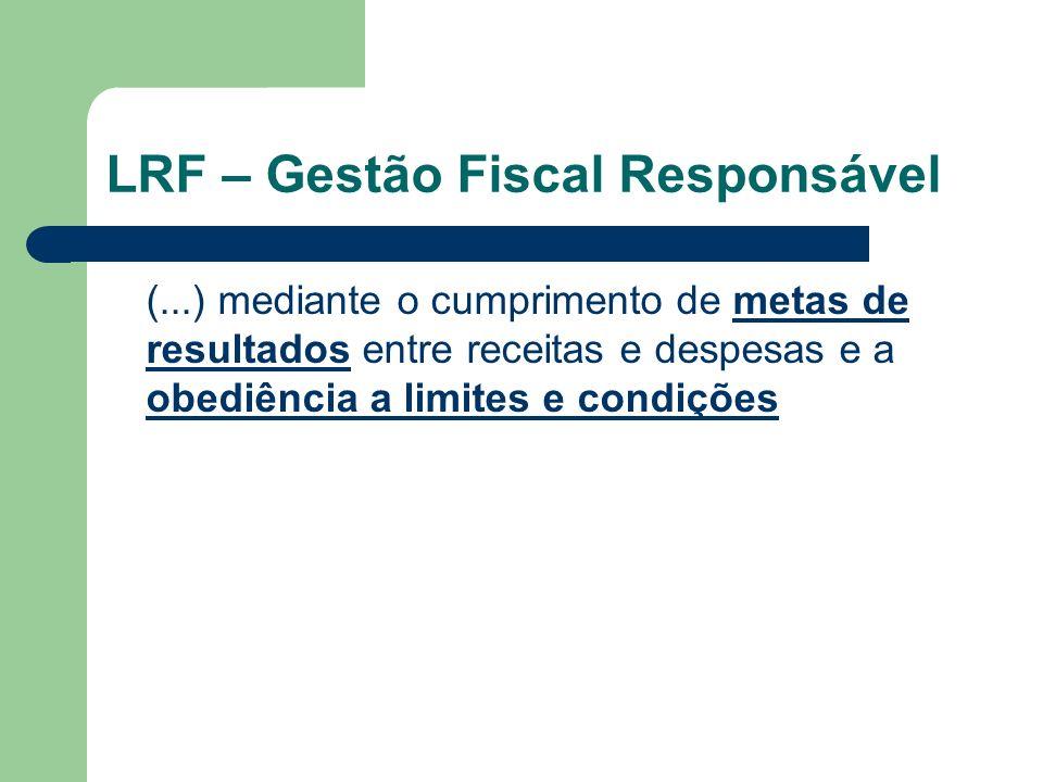 LRF – Gestão Fiscal Responsável (...) mediante o cumprimento de metas de resultados entre receitas e despesas e a obediência a limites e condições