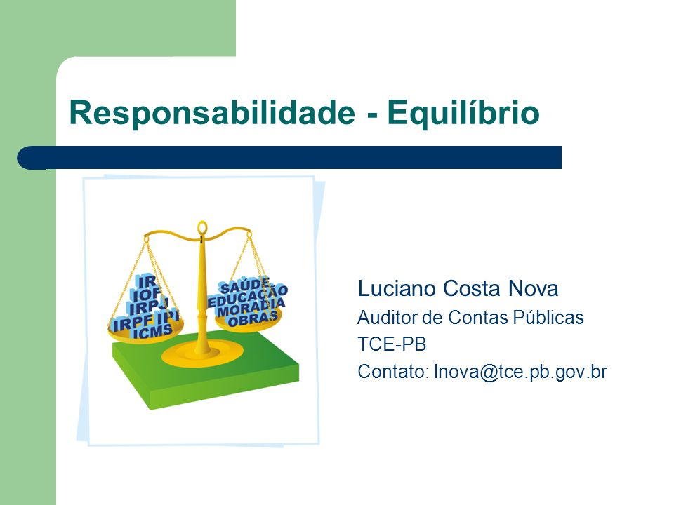 Responsabilidade - Equilíbrio Luciano Costa Nova Auditor de Contas Públicas TCE-PB Contato: lnova@tce.pb.gov.br