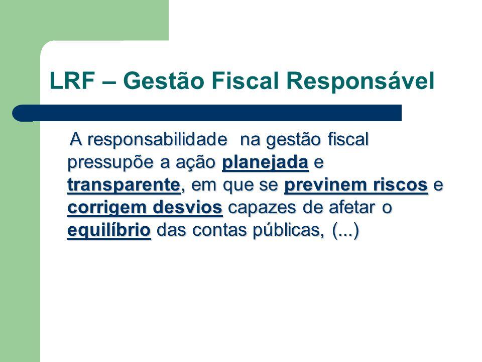 LRF – Gestão Fiscal Responsável A responsabilidade na gestão fiscal pressupõe a ação planejada e transparente, em que se previnem riscos e corrigem de