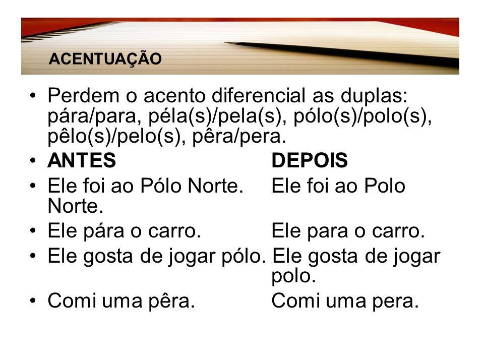 Perdem o acento diferencial as duplas: pára/para, péla(s)/pela(s), pólo(s)/polo(s), pêlo(s)/pelo(s), pêra/pera.