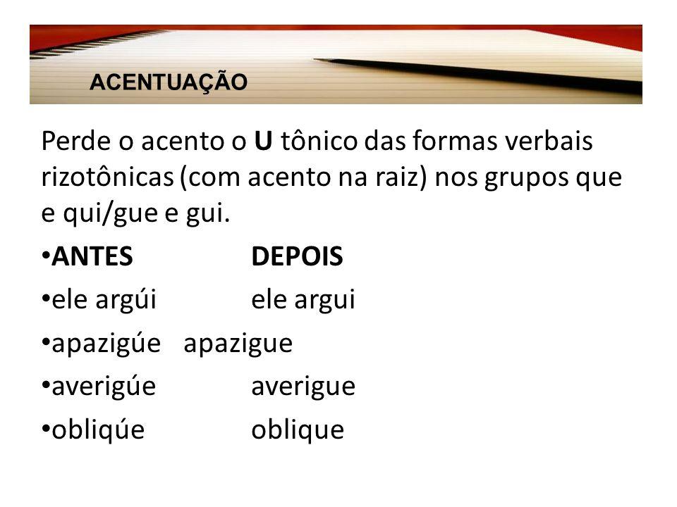 Perde o acento o U tônico das formas verbais rizotônicas (com acento na raiz) nos grupos que e qui/gue e gui.