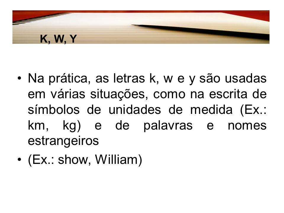 Na prática, as letras k, w e y são usadas em várias situações, como na escrita de símbolos de unidades de medida (Ex.: km, kg) e de palavras e nomes estrangeiros (Ex.: show, William) K, W, Y