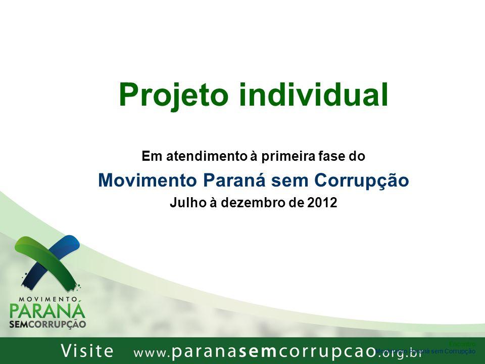Projeto individual Em atendimento à primeira fase do Movimento Paraná sem Corrupção Julho à dezembro de 2012 Encontro Movimento Paraná sem Corrupção