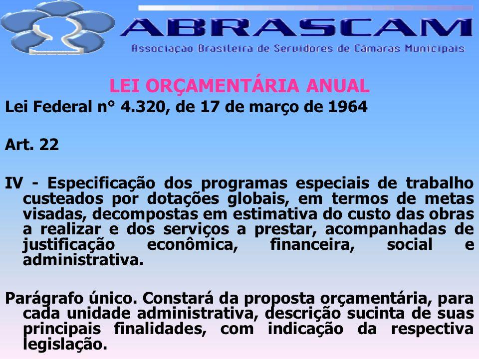 LEI ORÇAMENTÁRIA ANUAL Lei Federal n° 4.320, de 17 de março de 1964 Art. 22 IV - Especificação dos programas especiais de trabalho custeados por dotaç