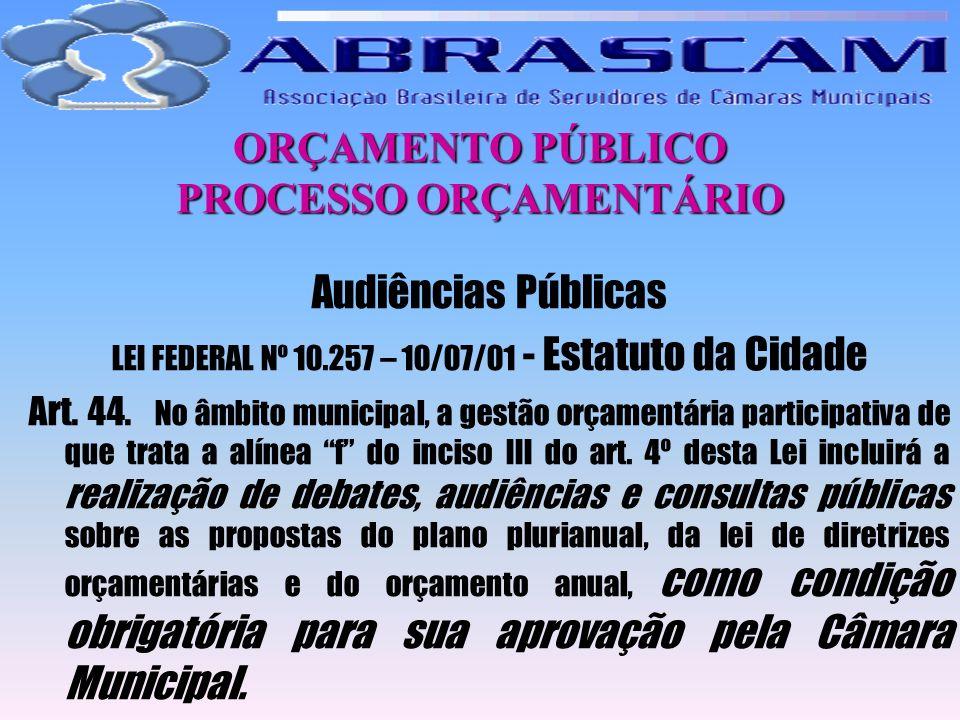 ORÇAMENTO PÚBLICO PROCESSO ORÇAMENTÁRIO Audiências Públicas LEI FEDERAL Nº 10.257 – 10/07/01 - Estatuto da Cidade Art. 44. No âmbito municipal, a gest