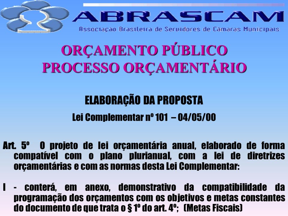 ORÇAMENTO PÚBLICO PROCESSO ORÇAMENTÁRIO ELABORAÇÃO DA PROPOSTA Lei Complementar nº 101 – 04/05/00 Art. 5º O projeto de lei orçamentária anual, elabora