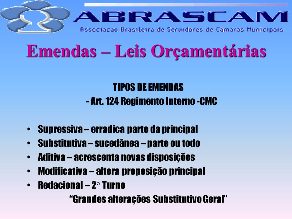 Emendas – Leis Orçamentárias TIPOS DE EMENDAS - Art. 124 Regimento Interno -CMC Supressiva – erradica parte da principal Substitutiva – sucedânea – pa