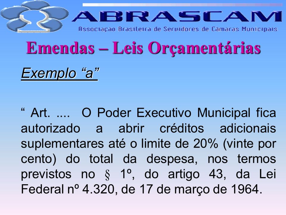 Emendas – Leis Orçamentárias Exemplo a Art..... O Poder Executivo Municipal fica autorizado a abrir créditos adicionais suplementares até o limite de