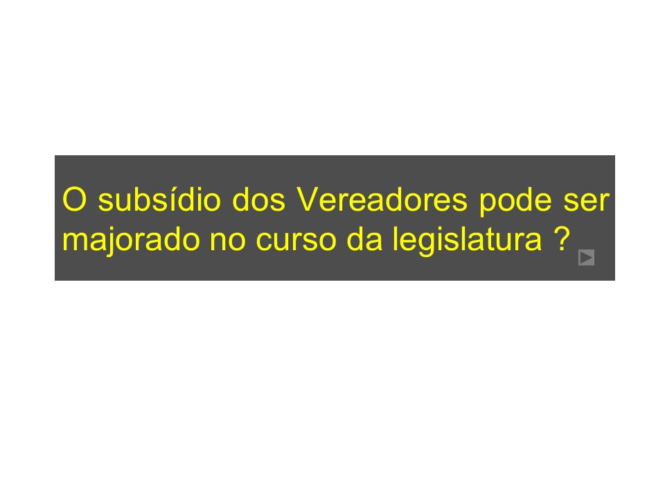O subsídio dos Vereadores pode ser majorado no curso da legislatura ?