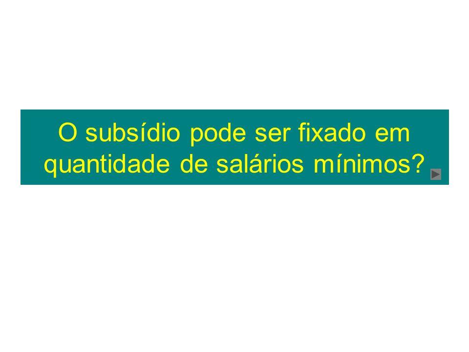 O subsídio pode ser fixado em quantidade de salários mínimos