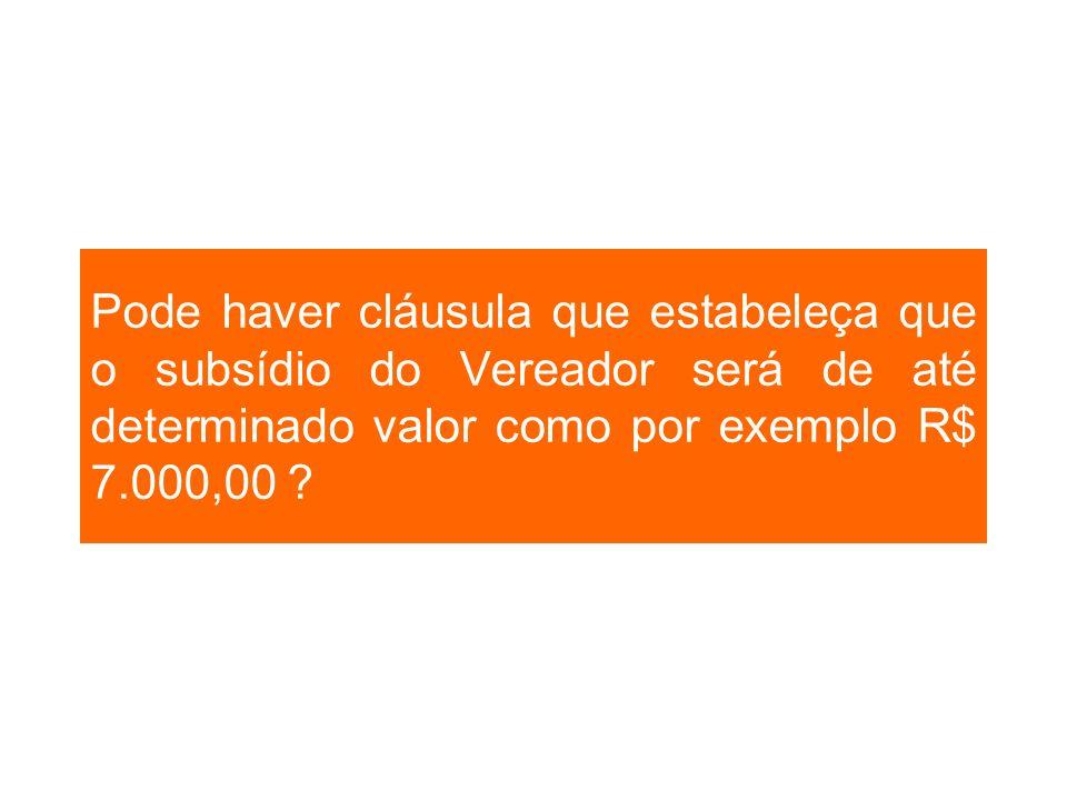Pode haver cláusula que estabeleça que o subsídio do Vereador será de até determinado valor como por exemplo R$ 7.000,00