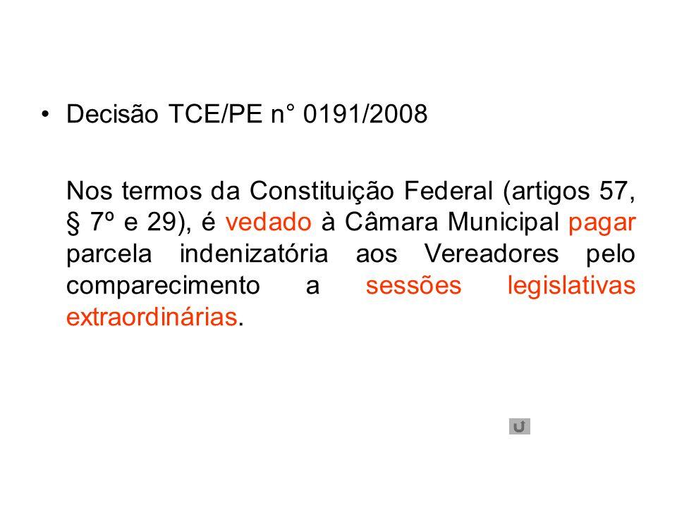 Decisão TCE/PE n° 0191/2008 Nos termos da Constituição Federal (artigos 57, § 7º e 29), é vedado à Câmara Municipal pagar parcela indenizatória aos Vereadores pelo comparecimento a sessões legislativas extraordinárias.