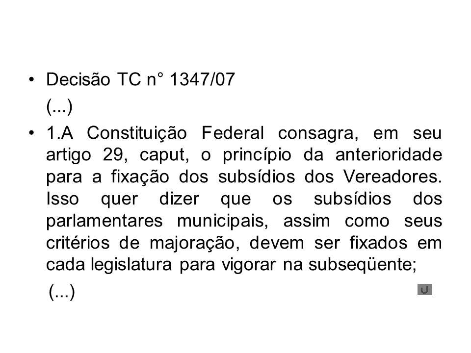 Decisão TC n° 1347/07 (...) 1.A Constituição Federal consagra, em seu artigo 29, caput, o princípio da anterioridade para a fixação dos subsídios dos Vereadores.