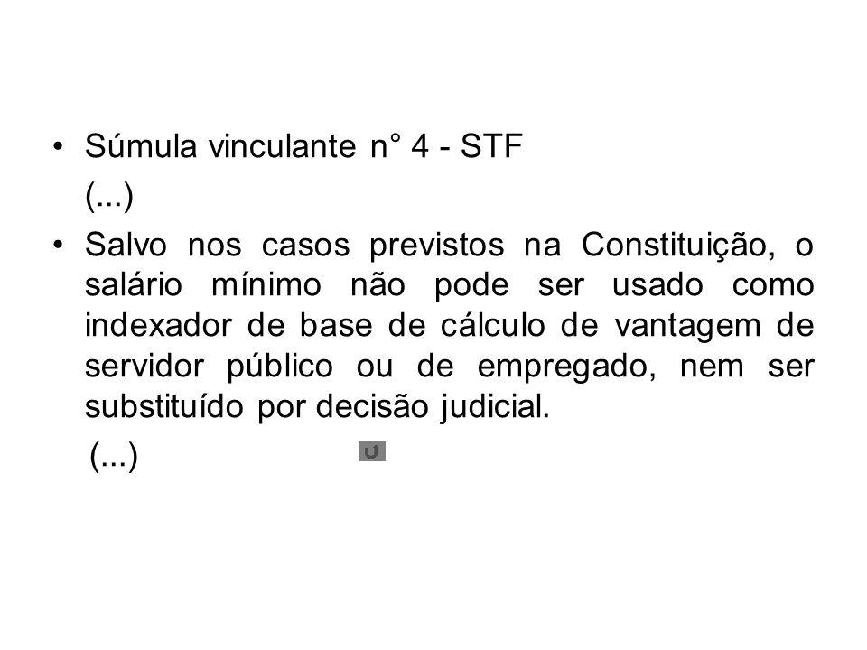 Súmula vinculante n° 4 - STF (...) Salvo nos casos previstos na Constituição, o salário mínimo não pode ser usado como indexador de base de cálculo de vantagem de servidor público ou de empregado, nem ser substituído por decisão judicial.