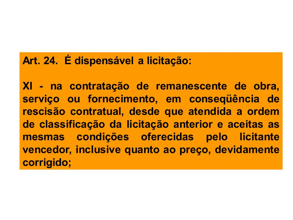 Art. 24. É dispensável a licitação: XI - na contratação de remanescente de obra, serviço ou fornecimento, em conseqüência de rescisão contratual, desd