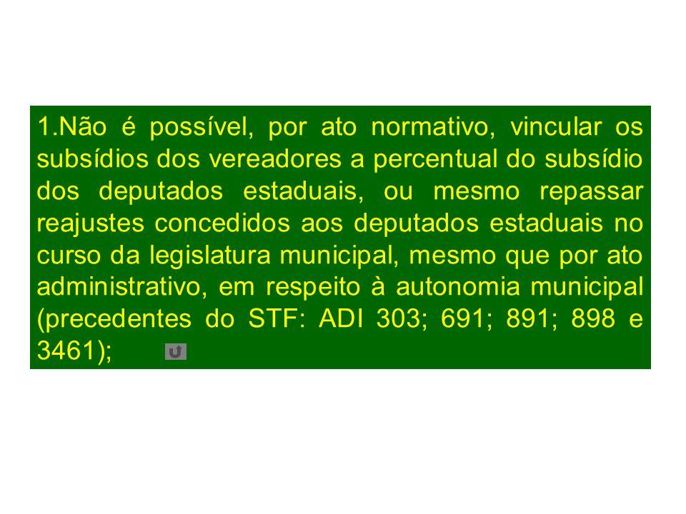 1.Não é possível, por ato normativo, vincular os subsídios dos vereadores a percentual do subsídio dos deputados estaduais, ou mesmo repassar reajuste