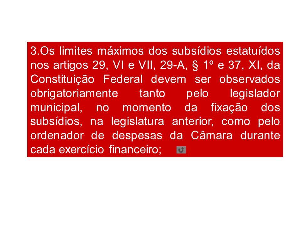 3.Os limites máximos dos subsídios estatuídos nos artigos 29, VI e VII, 29-A, § 1º e 37, XI, da Constituição Federal devem ser observados obrigatoriam