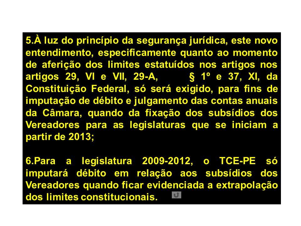 5.À luz do princípio da segurança jurídica, este novo entendimento, especificamente quanto ao momento de aferição dos limites estatuídos nos artigos nos artigos 29, VI e VII, 29-A, § 1º e 37, XI, da Constituição Federal, só será exigido, para fins de imputação de débito e julgamento das contas anuais da Câmara, quando da fixação dos subsídios dos Vereadores para as legislaturas que se iniciam a partir de 2013; 6.Para a legislatura 2009-2012, o TCE-PE só imputará débito em relação aos subsídios dos Vereadores quando ficar evidenciada a extrapolação dos limites constitucionais.