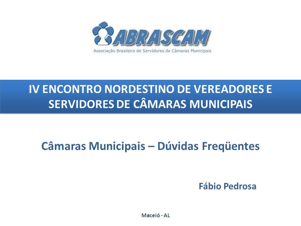 IV ENCONTRO NORDESTINO DE VEREADORES E SERVIDORES DE CÂMARAS MUNICIPAIS Câmaras Municipais – Dúvidas Freqüentes Maceió - AL Fábio Pedrosa