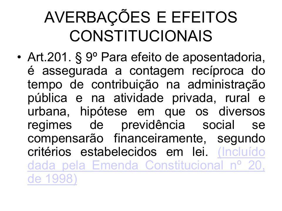AVERBAÇÕES E EFEITOS CONSTITUCIONAIS Art.201. § 9º Para efeito de aposentadoria, é assegurada a contagem recíproca do tempo de contribuição na adminis