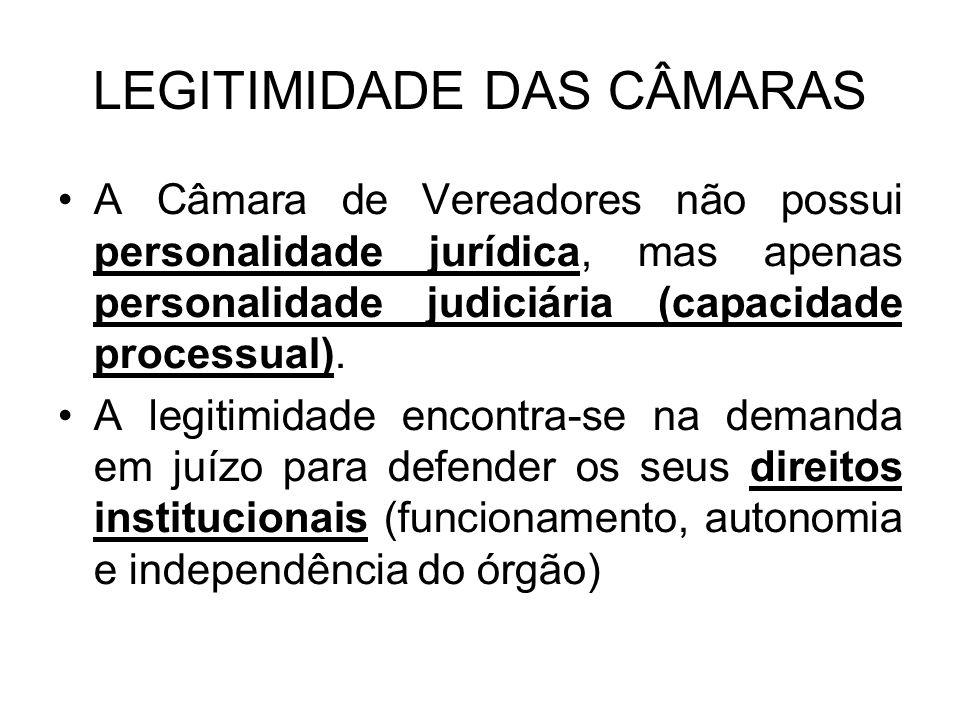 LEGITIMIDADE DAS CÂMARAS A Câmara de Vereadores não possui personalidade jurídica, mas apenas personalidade judiciária (capacidade processual). A legi