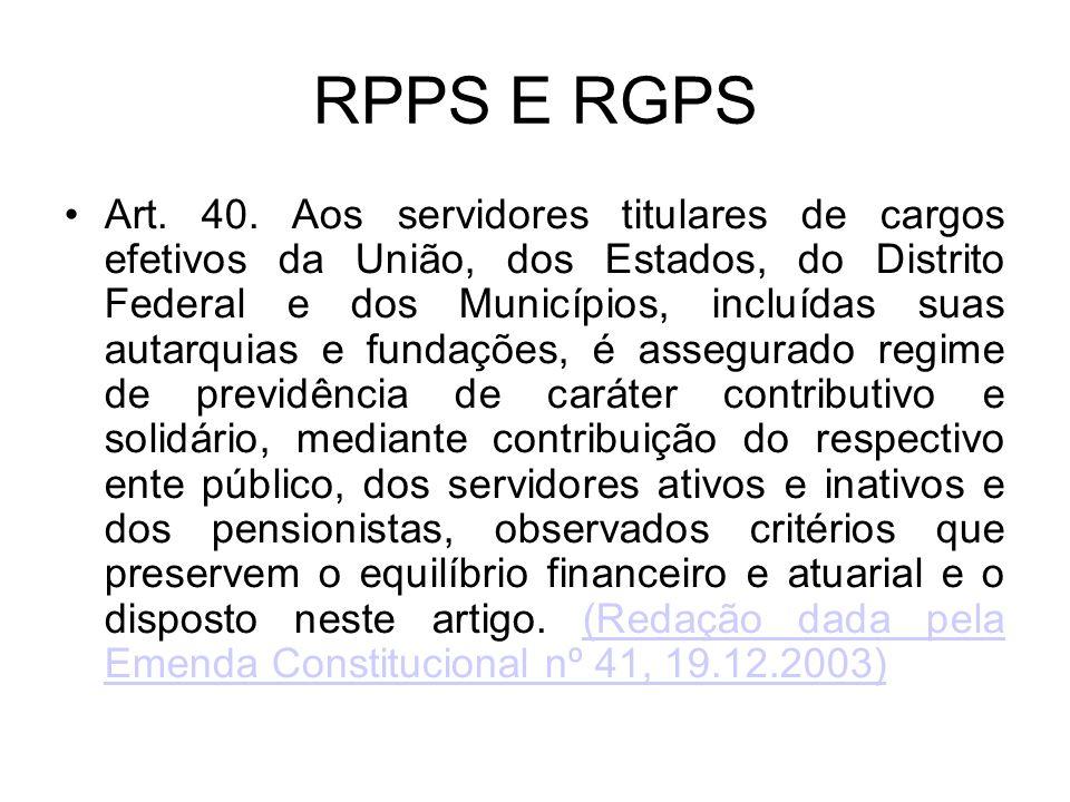 RPPS E RGPS Art. 40. Aos servidores titulares de cargos efetivos da União, dos Estados, do Distrito Federal e dos Municípios, incluídas suas autarquia