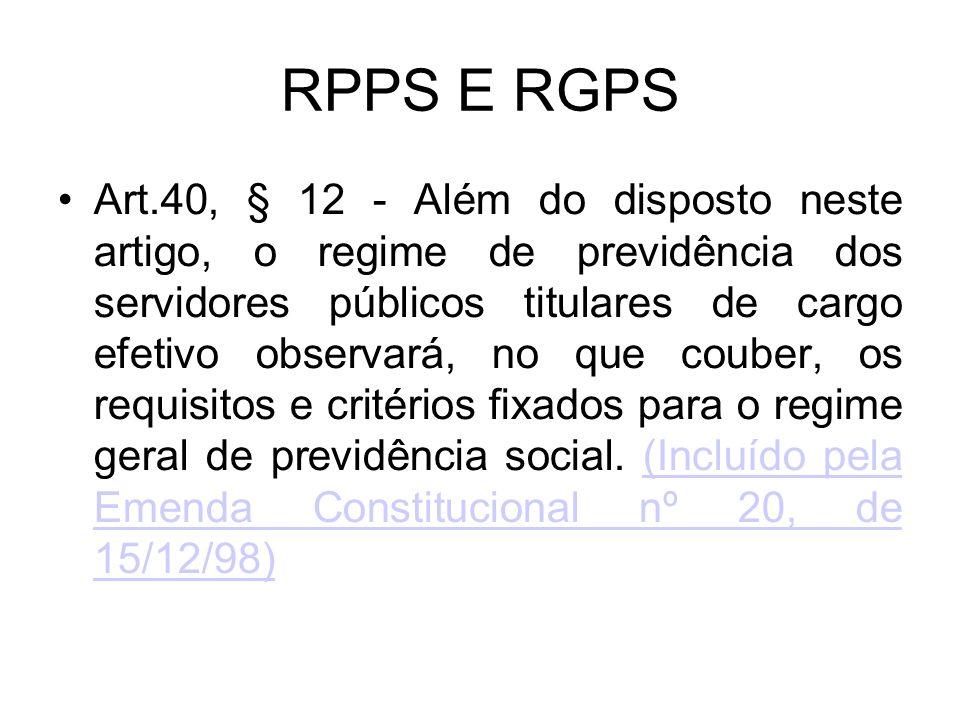 RPPS E RGPS Art.40, § 12 - Além do disposto neste artigo, o regime de previdência dos servidores públicos titulares de cargo efetivo observará, no que