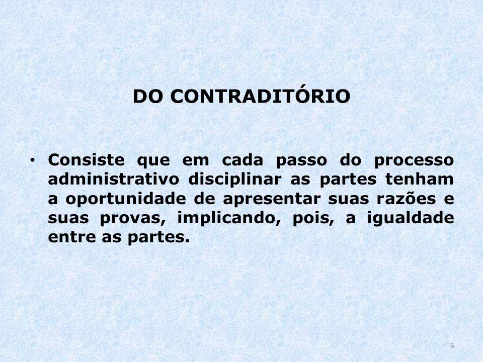DO CONTRADITÓRIO Consiste que em cada passo do processo administrativo disciplinar as partes tenham a oportunidade de apresentar suas razões e suas pr