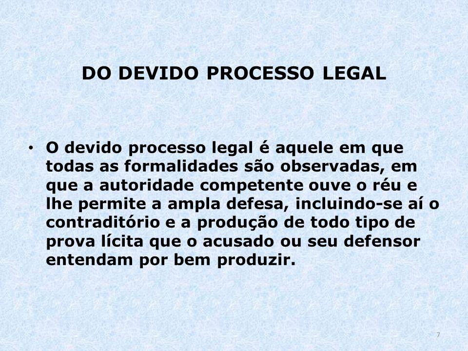 DO DEVIDO PROCESSO LEGAL O devido processo legal é aquele em que todas as formalidades são observadas, em que a autoridade competente ouve o réu e lhe